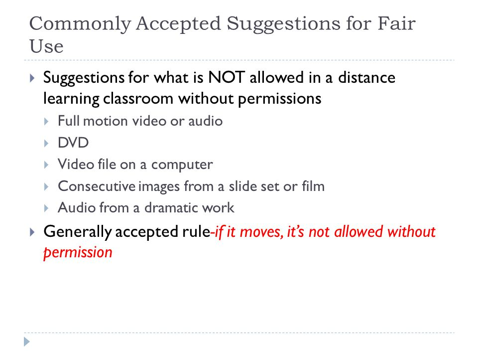 Commonly Accepted Suggestions for Fair Use Suggestions for what is NOT allowed in a distance learning classroom without permissions Full motion video or audio DVD Video file on a computer Consecutive images from a slide set or film Audio from a dramatic work Generally accepted rule-if it moves, its not allowed without permission