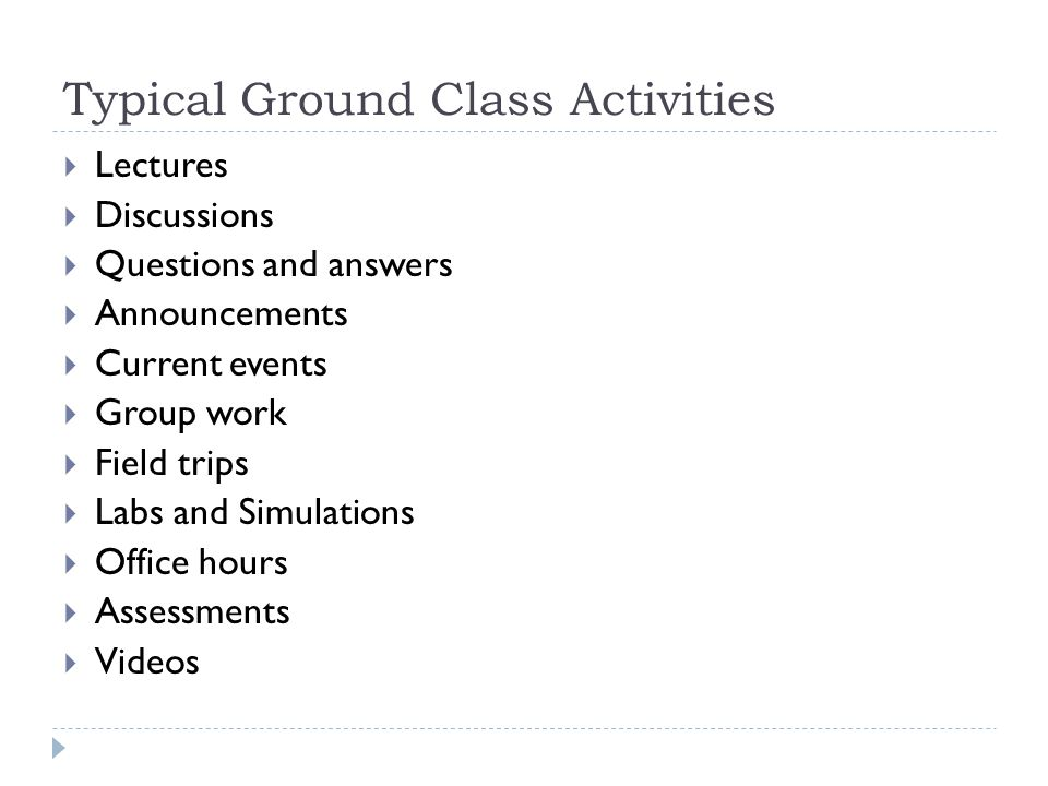 Typical Ground Class Activities Lectures Discussions Questions and answers Announcements Current events Group work Field trips Labs and Simulations Office hours Assessments Videos