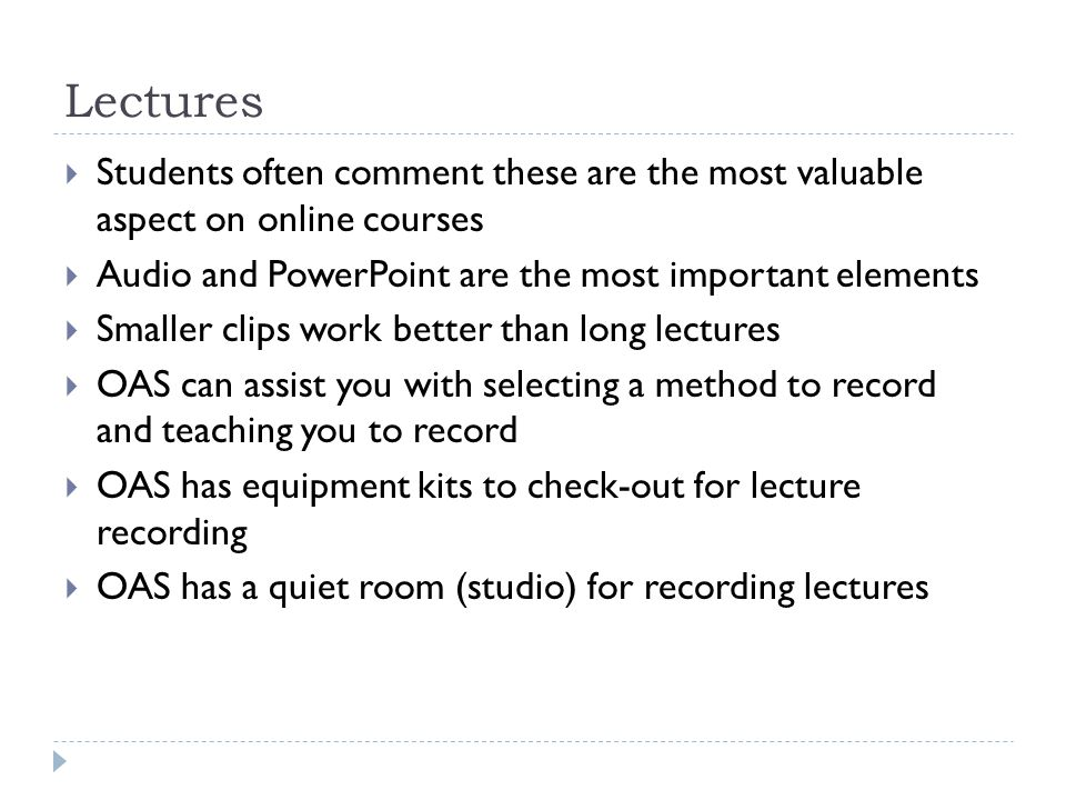 Lectures Students often comment these are the most valuable aspect on online courses Audio and PowerPoint are the most important elements Smaller clips work better than long lectures OAS can assist you with selecting a method to record and teaching you to record OAS has equipment kits to check-out for lecture recording OAS has a quiet room (studio) for recording lectures