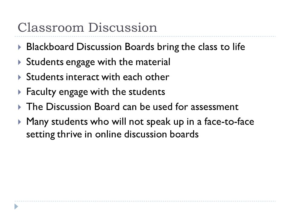 Classroom Discussion Blackboard Discussion Boards bring the class to life Students engage with the material Students interact with each other Faculty engage with the students The Discussion Board can be used for assessment Many students who will not speak up in a face-to-face setting thrive in online discussion boards