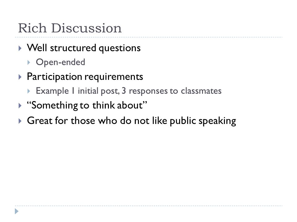 Well structured questions Open-ended Participation requirements Example 1 initial post, 3 responses to classmates Something to think about Great for those who do not like public speaking Rich Discussion