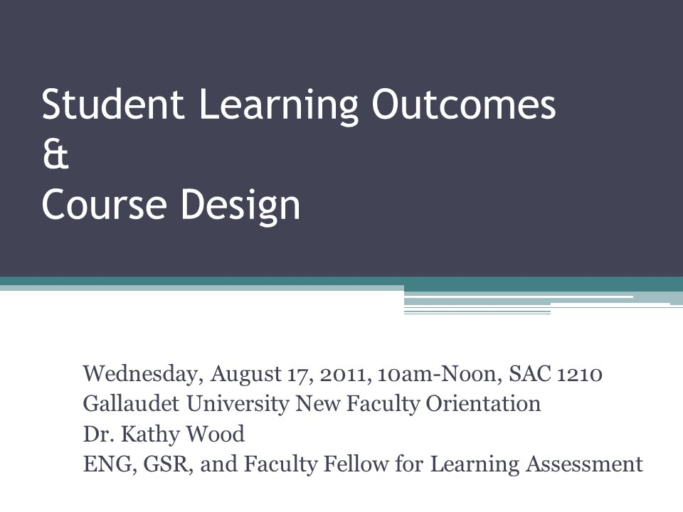 Student Learning Outcomes & Course Design Wednesday, August 17, 2011, 10am-Noon, SAC 1210 Gallaudet University New Faculty Orientation Dr.