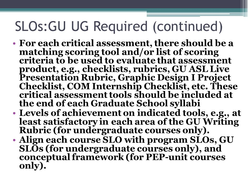 SLOs:GU UG Required (continued) For each critical assessment, there should be a matching scoring tool and/or list of scoring criteria to be used to evaluate that assessment product, e.g., checklists, rubrics, GU ASL Live Presentation Rubric, Graphic Design I Project Checklist, COM Internship Checklist, etc.