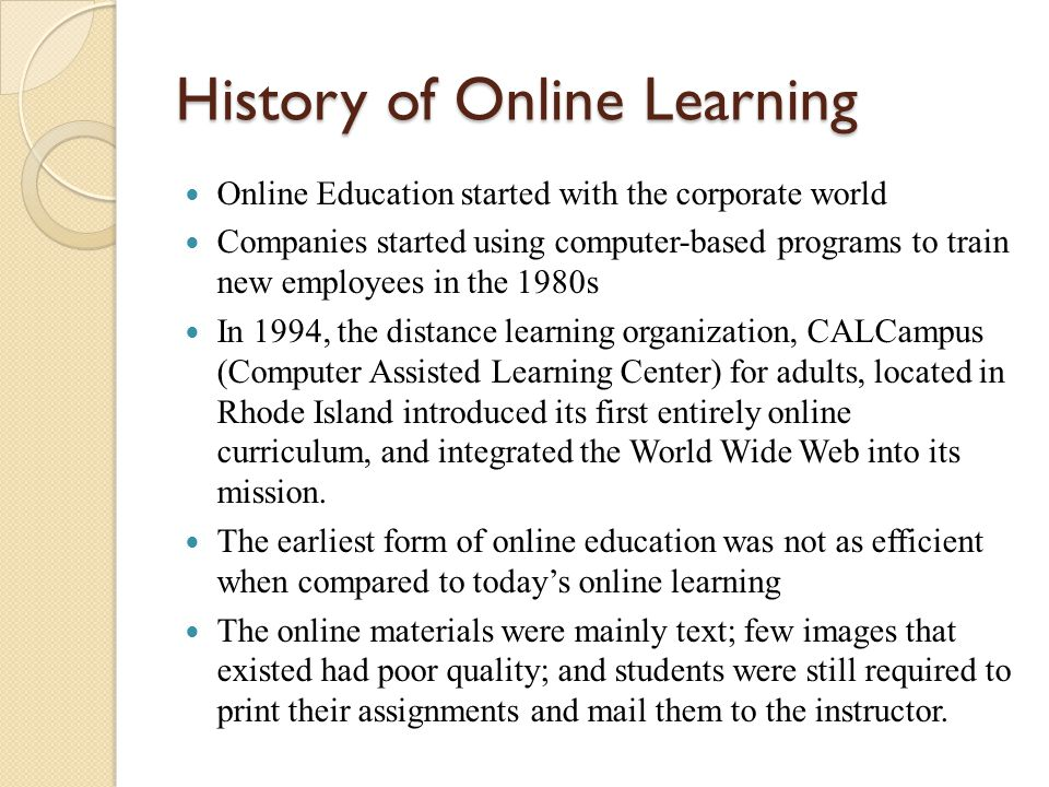 History of Online Learning Online Education started with the corporate world Companies started using computer-based programs to train new employees in the 1980s In 1994, the distance learning organization, CALCampus (Computer Assisted Learning Center) for adults, located in Rhode Island introduced its first entirely online curriculum, and integrated the World Wide Web into its mission.