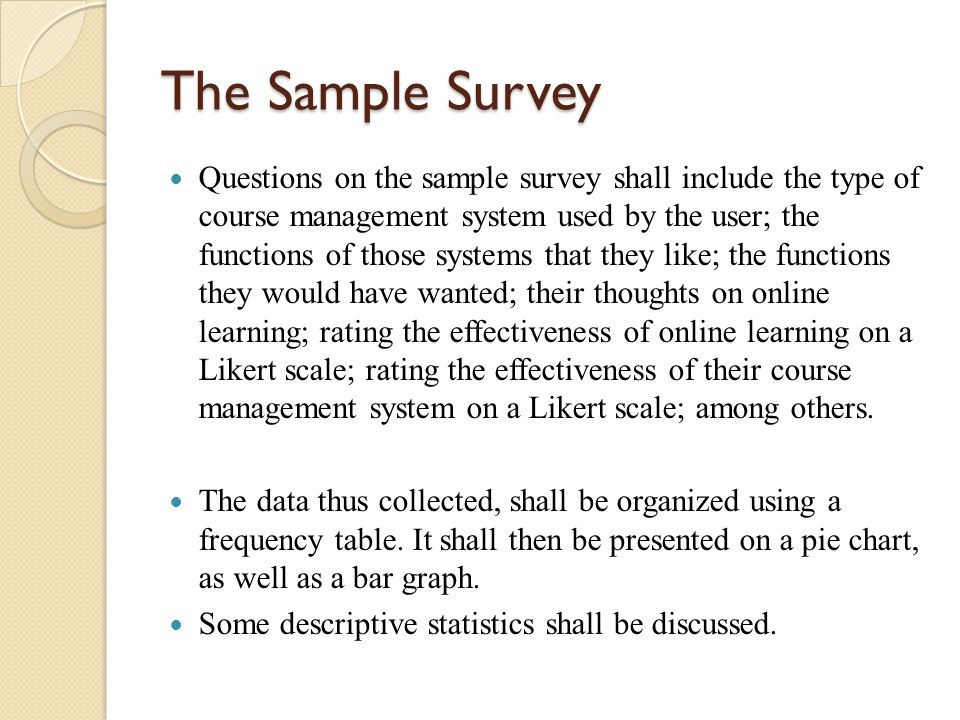 The Sample Survey Questions on the sample survey shall include the type of course management system used by the user; the functions of those systems that they like; the functions they would have wanted; their thoughts on online learning; rating the effectiveness of online learning on a Likert scale; rating the effectiveness of their course management system on a Likert scale; among others.