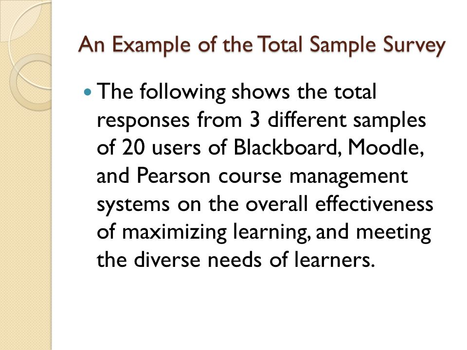 An Example of the Total Sample Survey The following shows the total responses from 3 different samples of 20 users of Blackboard, Moodle, and Pearson course management systems on the overall effectiveness of maximizing learning, and meeting the diverse needs of learners.
