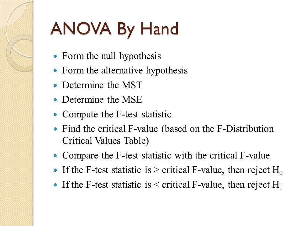 ANOVA By Hand Form the null hypothesis Form the alternative hypothesis Determine the MST Determine the MSE Compute the F-test statistic Find the critical F-value (based on the F-Distribution Critical Values Table) Compare the F-test statistic with the critical F-value If the F-test statistic is > critical F-value, then reject H 0 If the F-test statistic is < critical F-value, then reject H 1