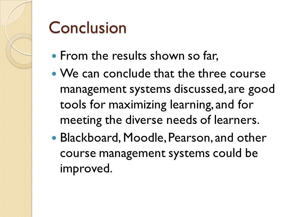 Conclusion From the results shown so far, We can conclude that the three course management systems discussed, are good tools for maximizing learning, and for meeting the diverse needs of learners.