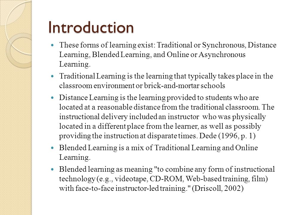 Introduction These forms of learning exist: Traditional or Synchronous, Distance Learning, Blended Learning, and Online or Asynchronous Learning.