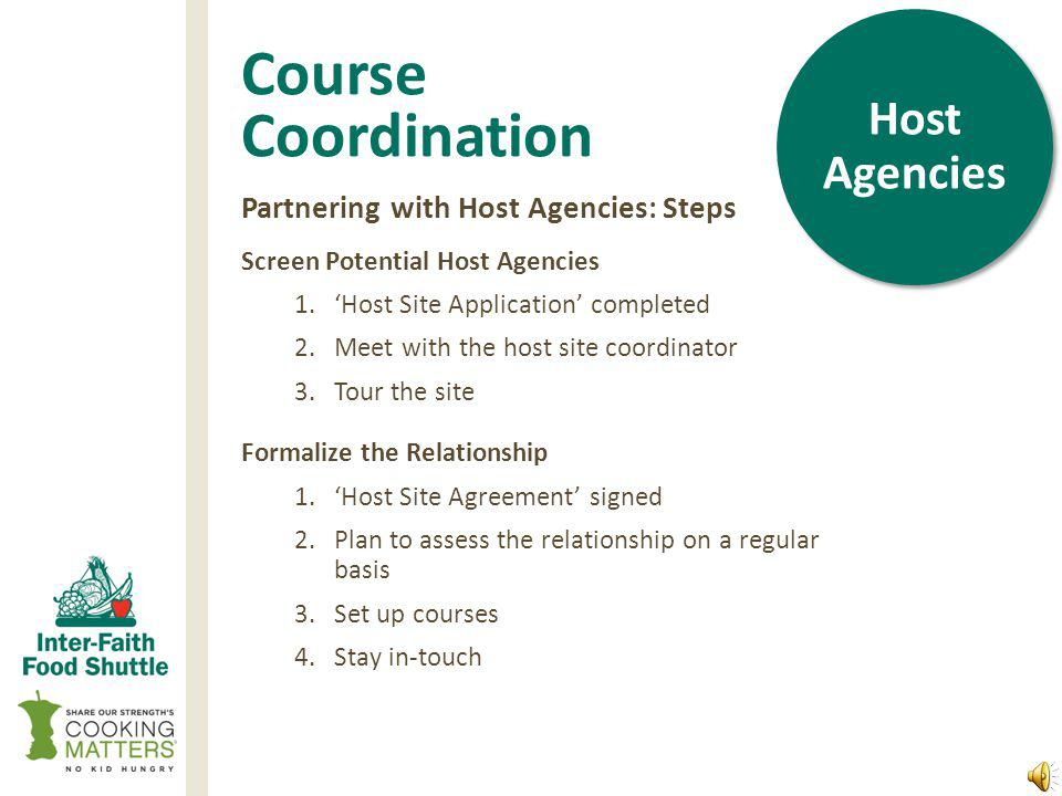 Course Coordination Ideal Host Agency Characteristics 1.Serves low-income clientele 2.Offers related or complementary programming 3.Provides adequate course space 4.Employs an enthusiastic and committed site coordinator who Shows commitment to the success of the course Has the ability to recruit & enroll 8-15 eligible participants Each week: Reminds participants about class Ensures the room and kitchen are available, set up, and clean Is available for classroom management and troubleshooting Is able to anticipate and mitigate participant course attendance barriers Host Agencies