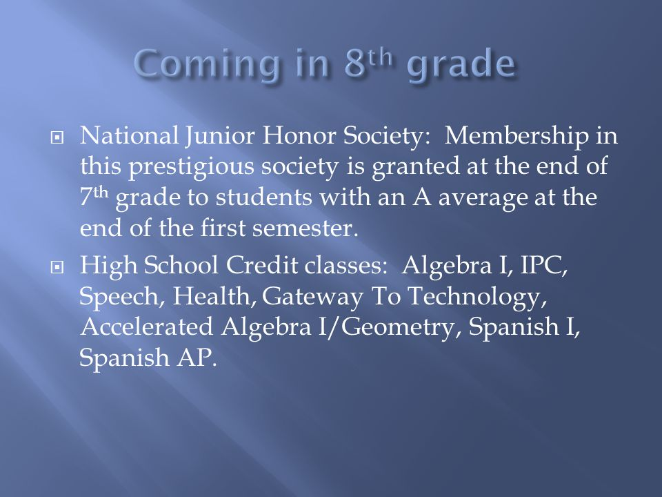 National Junior Honor Society: Membership in this prestigious society is granted at the end of 7 th grade to students with an A average at the end of the first semester.