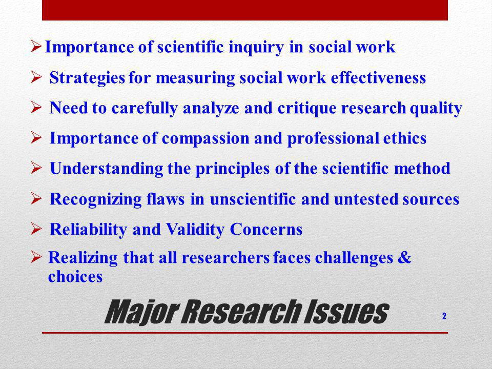 Major Research Issues Importance of scientific inquiry in social work Strategies for measuring social work effectiveness Need to carefully analyze and critique research quality Importance of compassion and professional ethics Understanding the principles of the scientific method Recognizing flaws in unscientific and untested sources Reliability and Validity Concerns Realizing that all researchers faces challenges & choices 2