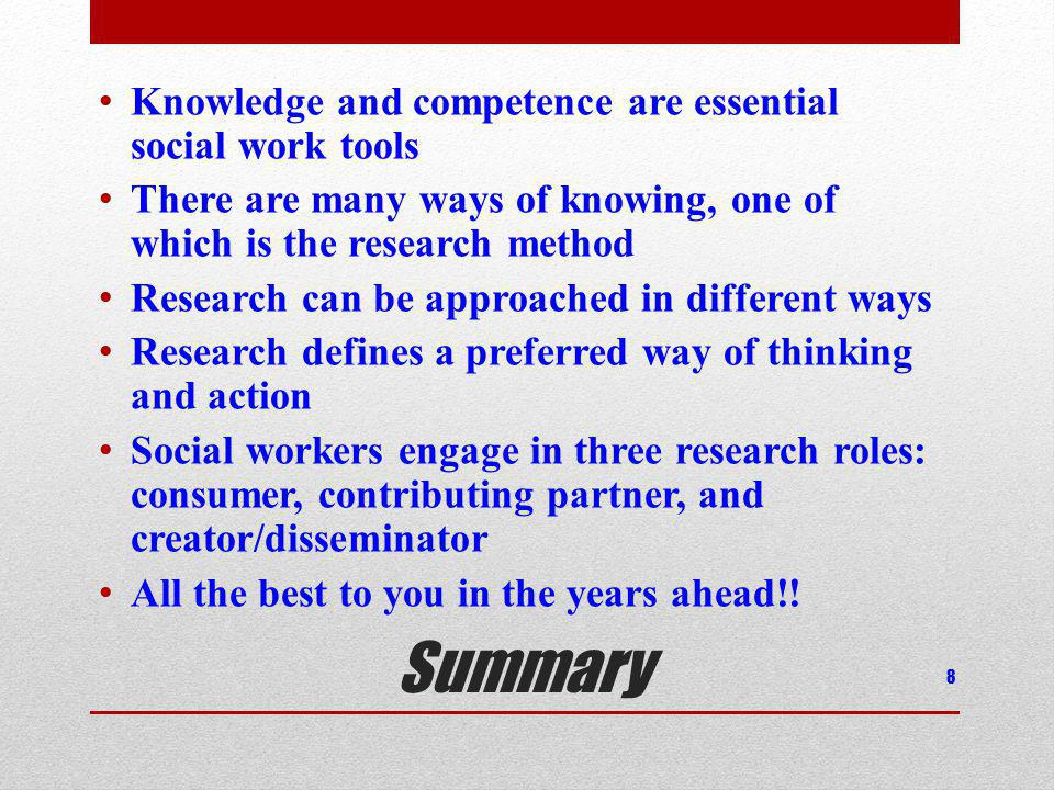 Summary Knowledge and competence are essential social work tools There are many ways of knowing, one of which is the research method Research can be approached in different ways Research defines a preferred way of thinking and action Social workers engage in three research roles: consumer, contributing partner, and creator/disseminator All the best to you in the years ahead!.