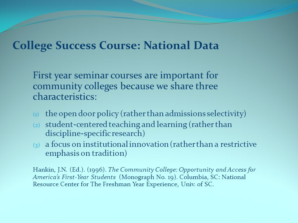 College Success Course: National Data First year seminar courses are important for community colleges because we share three characteristics: (1) the open door policy (rather than admissions selectivity) (2) student-centered teaching and learning (rather than discipline-specific research) (3) a focus on institutional innovation (rather than a restrictive emphasis on tradition) Hankin, J.N.