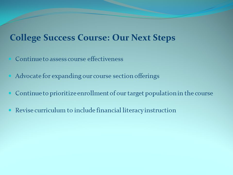 College Success Course: Our Next Steps Continue to assess course effectiveness Advocate for expanding our course section offerings Continue to prioritize enrollment of our target population in the course Revise curriculum to include financial literacy instruction