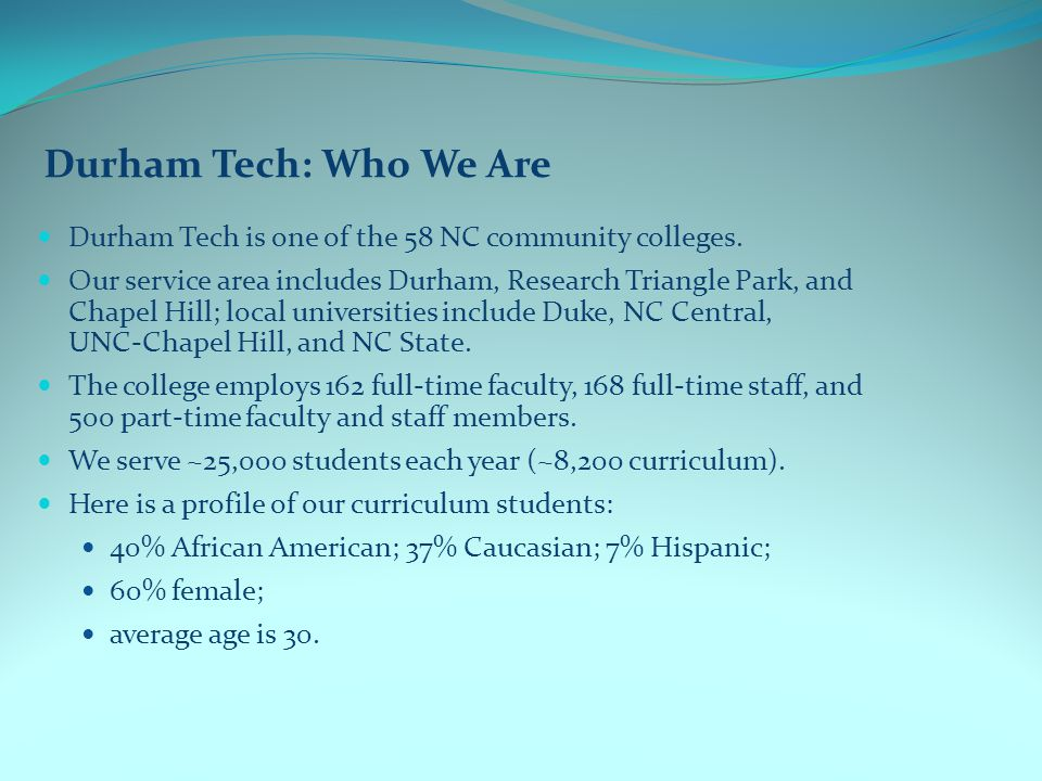 Durham Tech: Who We Are Durham Tech is one of the 58 NC community colleges.