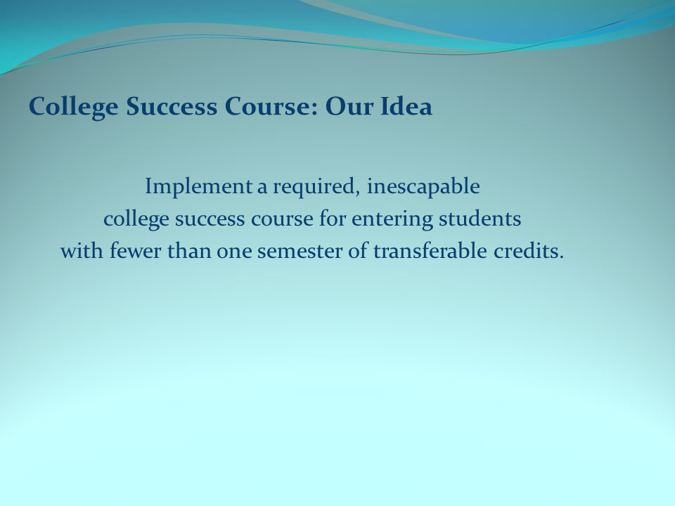 College Success Course: Our Idea Implement a required, inescapable college success course for entering students with fewer than one semester of transferable credits.