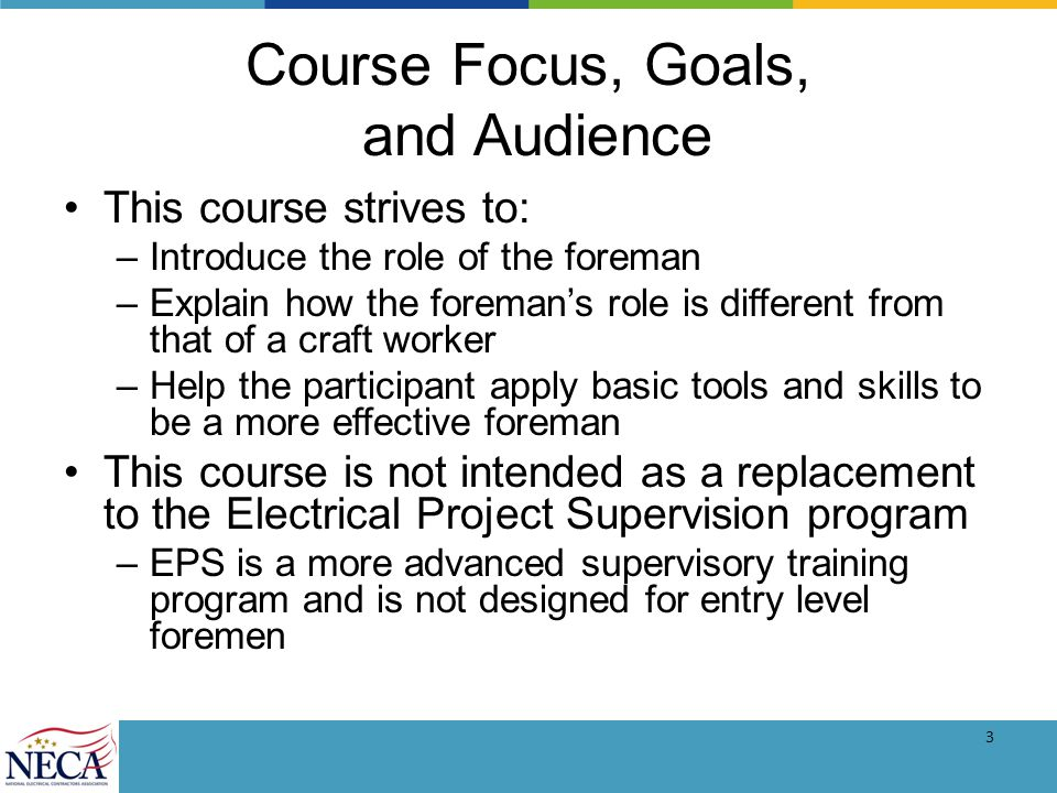 3 Course Focus, Goals, and Audience This course strives to: –Introduce the role of the foreman –Explain how the foremans role is different from that of a craft worker –Help the participant apply basic tools and skills to be a more effective foreman This course is not intended as a replacement to the Electrical Project Supervision program –EPS is a more advanced supervisory training program and is not designed for entry level foremen