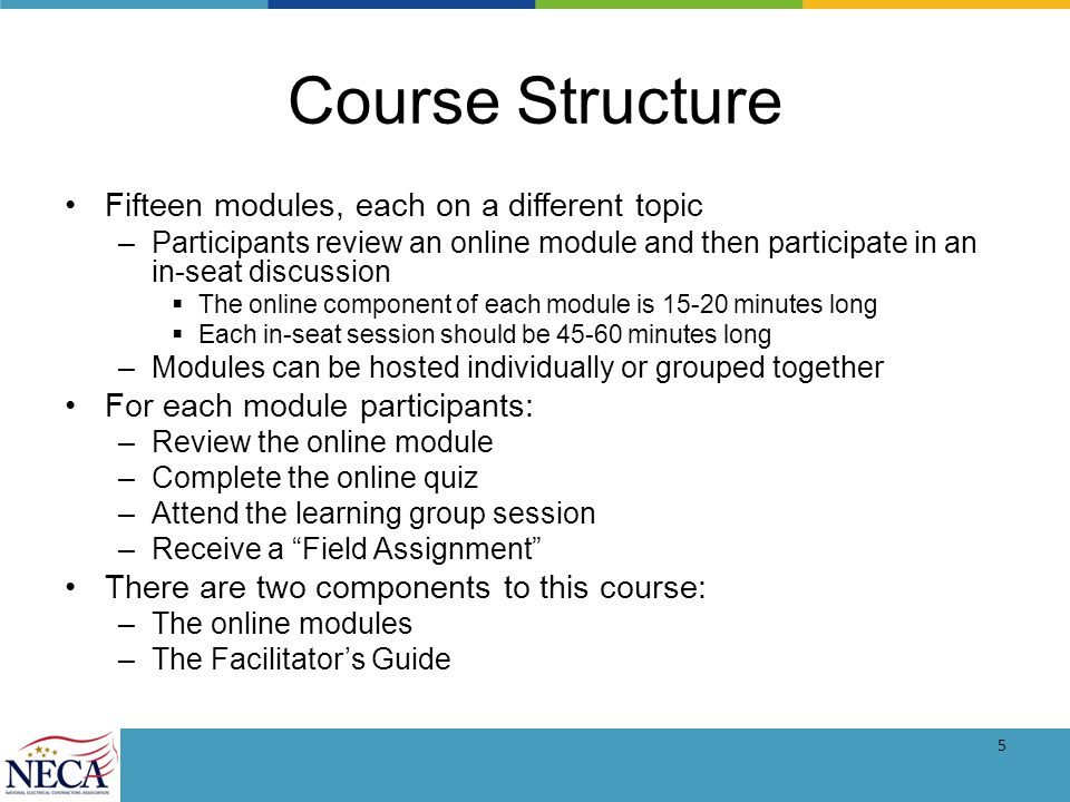 5 Course Structure Fifteen modules, each on a different topic –Participants review an online module and then participate in an in-seat discussion The online component of each module is 15-20 minutes long Each in-seat session should be 45-60 minutes long –Modules can be hosted individually or grouped together For each module participants: –Review the online module –Complete the online quiz –Attend the learning group session –Receive a Field Assignment There are two components to this course: –The online modules –The Facilitators Guide
