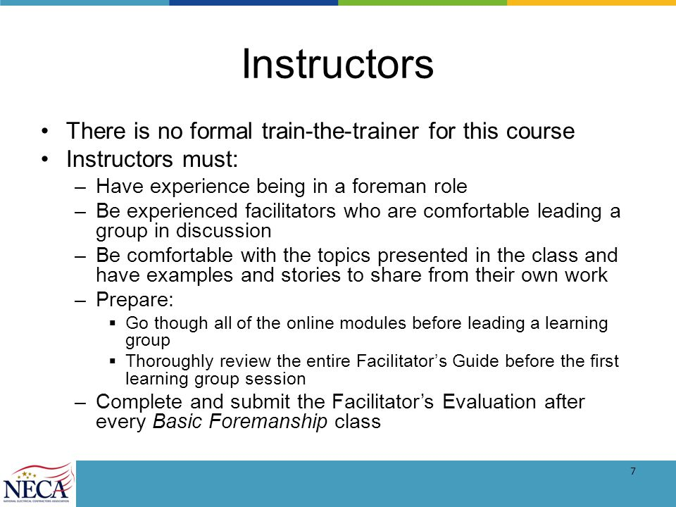 7 Instructors There is no formal train-the-trainer for this course Instructors must: –Have experience being in a foreman role –Be experienced facilitators who are comfortable leading a group in discussion –Be comfortable with the topics presented in the class and have examples and stories to share from their own work –Prepare: Go though all of the online modules before leading a learning group Thoroughly review the entire Facilitators Guide before the first learning group session –Complete and submit the Facilitators Evaluation after every Basic Foremanship class