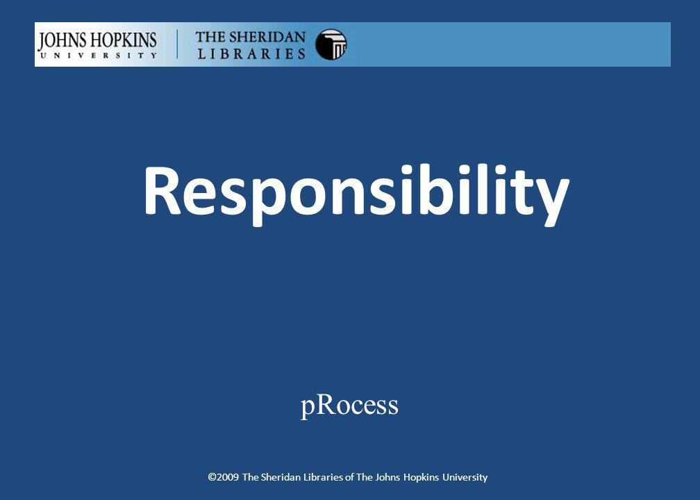 Responsibility pRocess ©2009 The Sheridan Libraries of The Johns Hopkins University