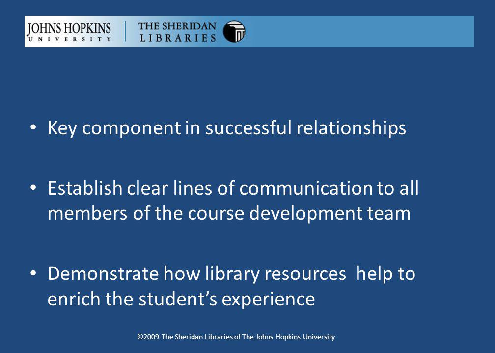 Key component in successful relationships Establish clear lines of communication to all members of the course development team Demonstrate how library resources help to enrich the students experience ©2009 The Sheridan Libraries of The Johns Hopkins University