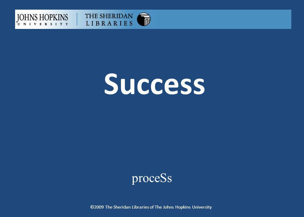 Success proceSs ©2009 The Sheridan Libraries of The Johns Hopkins University