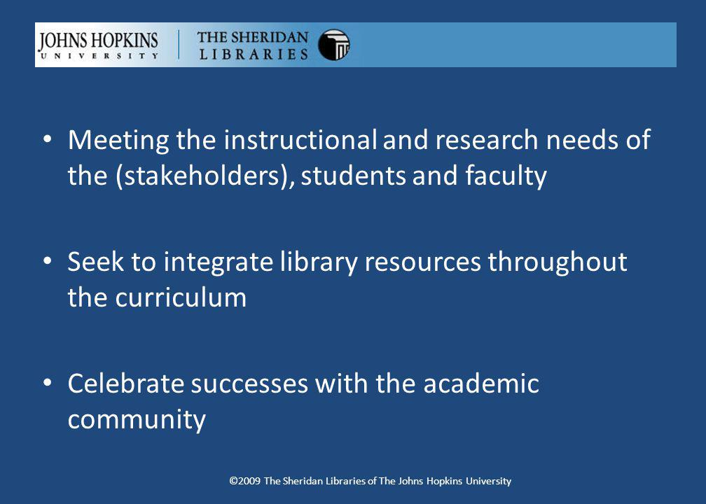 Meeting the instructional and research needs of the (stakeholders), students and faculty Seek to integrate library resources throughout the curriculum Celebrate successes with the academic community ©2009 The Sheridan Libraries of The Johns Hopkins University