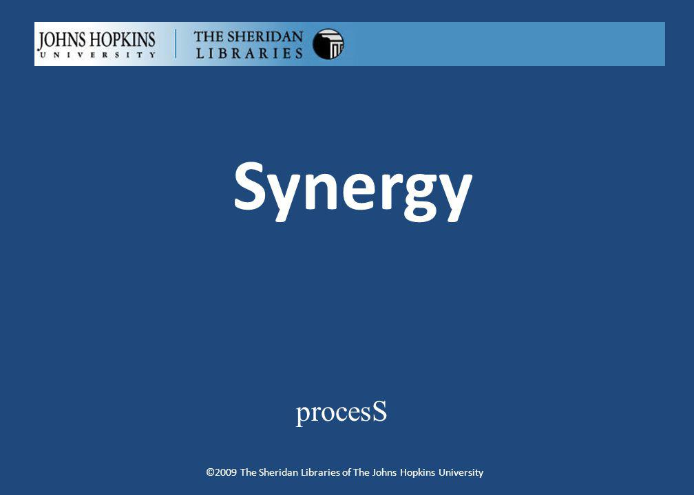 Synergy procesS ©2009 The Sheridan Libraries of The Johns Hopkins University