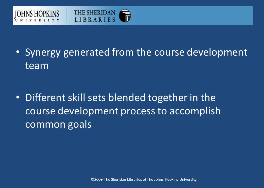 Synergy generated from the course development team Different skill sets blended together in the course development process to accomplish common goals ©2009 The Sheridan Libraries of The Johns Hopkins University