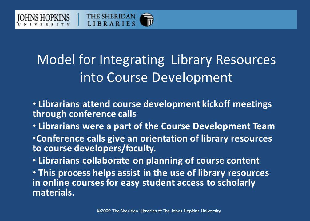 Model for Integrating Library Resources into Course Development Librarians attend course development kickoff meetings through conference calls Librarians were a part of the Course Development Team Conference calls give an orientation of library resources to course developers/faculty.