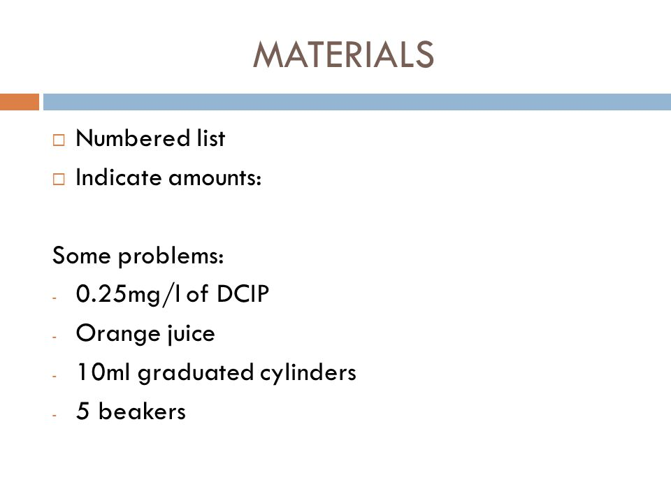 MATERIALS Numbered list Indicate amounts: Some problems: - 0.25mg/l of DCIP - Orange juice - 10ml graduated cylinders - 5 beakers