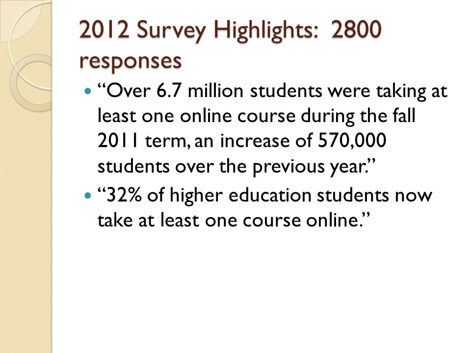 2012 Survey Highlights: 2800 responses Over 6.7 million students were taking at least one online course during the fall 2011 term, an increase of 570,000 students over the previous year.