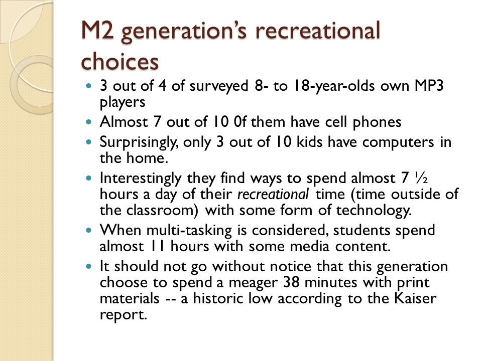 M2 generations recreational choices 3 out of 4 of surveyed 8- to 18-year-olds own MP3 players Almost 7 out of 10 0f them have cell phones Surprisingly, only 3 out of 10 kids have computers in the home.