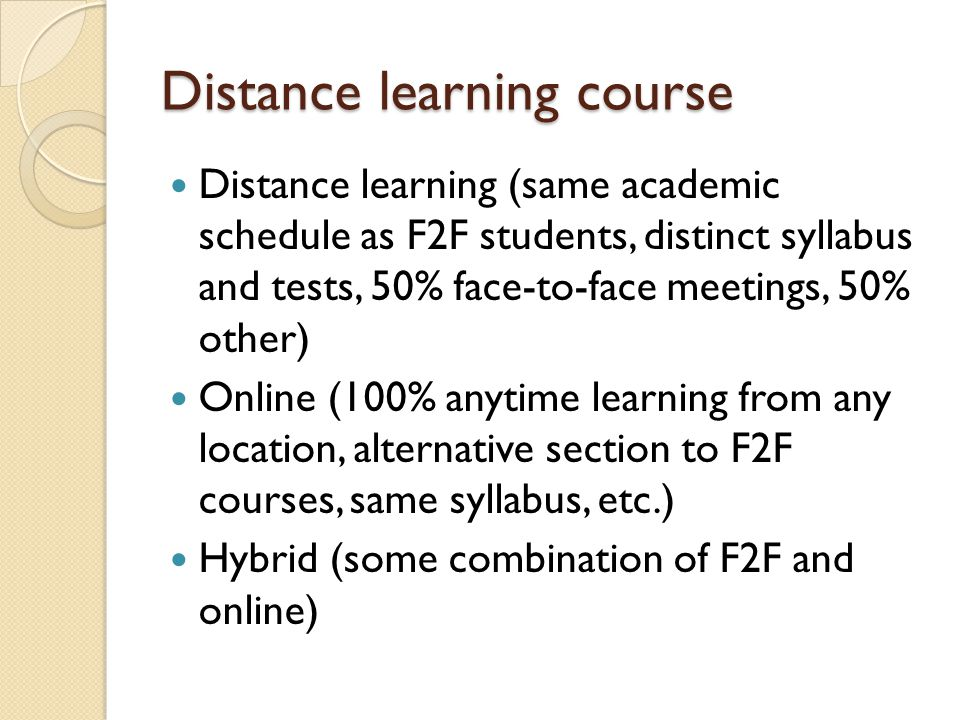 Distance learning course Distance learning (same academic schedule as F2F students, distinct syllabus and tests, 50% face-to-face meetings, 50% other) Online (100% anytime learning from any location, alternative section to F2F courses, same syllabus, etc.) Hybrid (some combination of F2F and online)