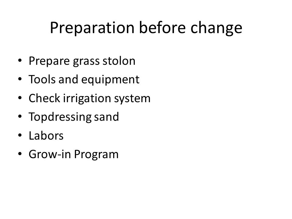 Preparation before change Prepare grass stolon Tools and equipment Check irrigation system Topdressing sand Labors Grow-in Program