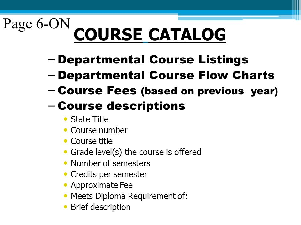 COURSE CATALOG – Departmental Course Listings – Departmental Course Flow Charts – Course Fees (based on previous year) – Course descriptions State Title Course number Course title Grade level(s) the course is offered Number of semesters Credits per semester Approximate Fee Meets Diploma Requirement of: Brief description Page 6-ON