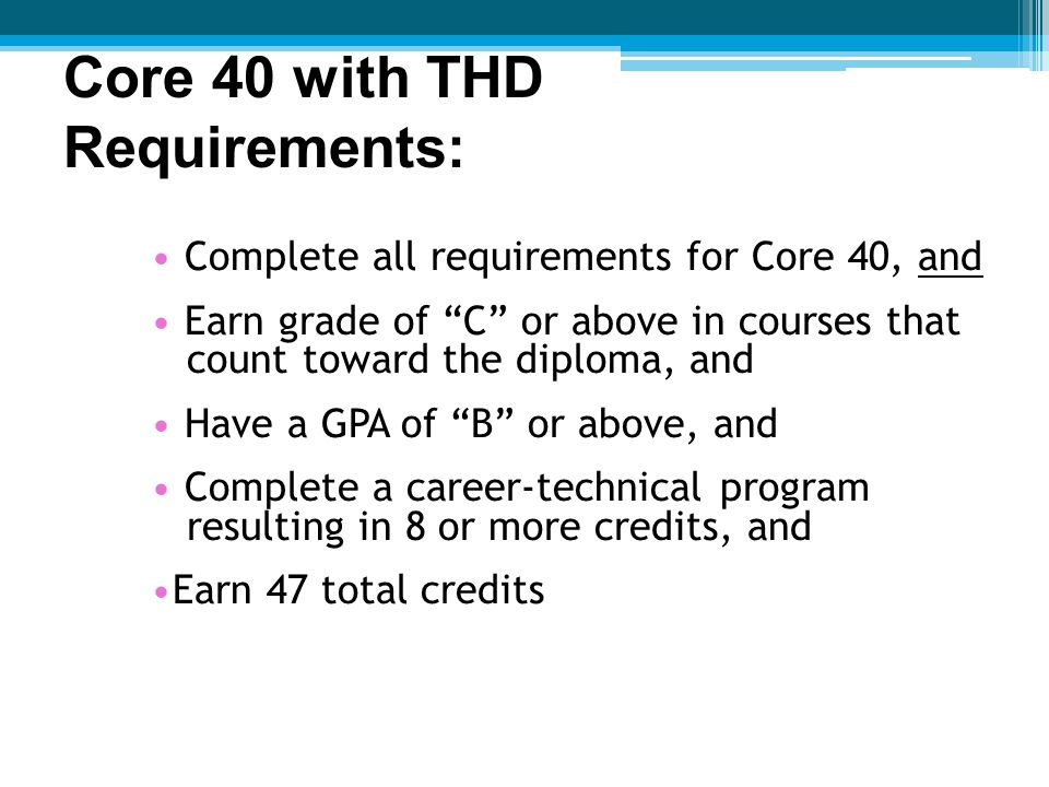 Complete all requirements for Core 40, and Earn grade of C or above in courses that count toward the diploma, and Have a GPA of B or above, and Complete a career-technical program resulting in 8 or more credits, and Earn 47 total credits Core 40 with THD Requirements:Requirements