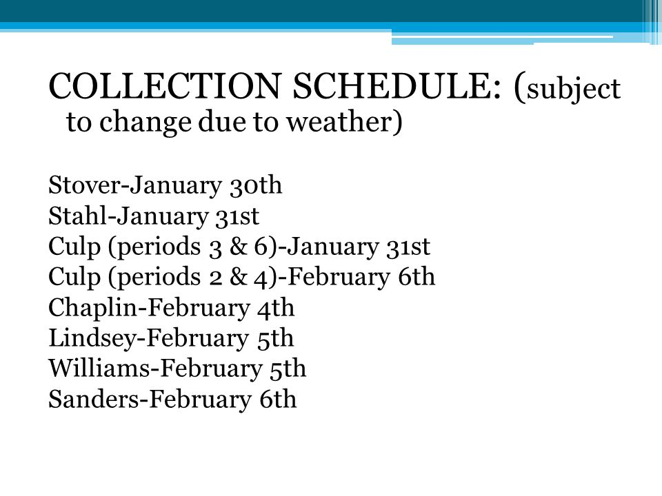 COLLECTION SCHEDULE: ( subject to change due to weather) Stover-January 30th Stahl-January 31st Culp (periods 3 & 6)-January 31st Culp (periods 2 & 4)-February 6th Chaplin-February 4th Lindsey-February 5th Williams-February 5th Sanders-February 6th