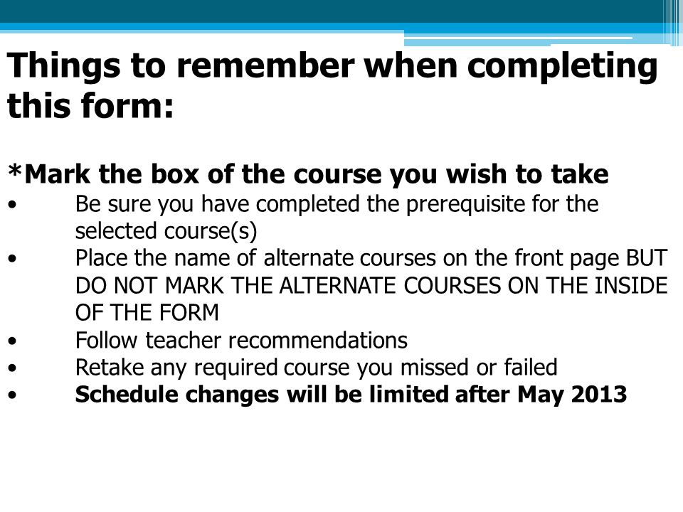 Things to remember when completing this form: *Mark the box of the course you wish to take Be sure you have completed the prerequisite for the selected course(s) Place the name of alternate courses on the front page BUT DO NOT MARK THE ALTERNATE COURSES ON THE INSIDE OF THE FORM Follow teacher recommendations Retake any required course you missed or failed Schedule changes will be limited after May 2013