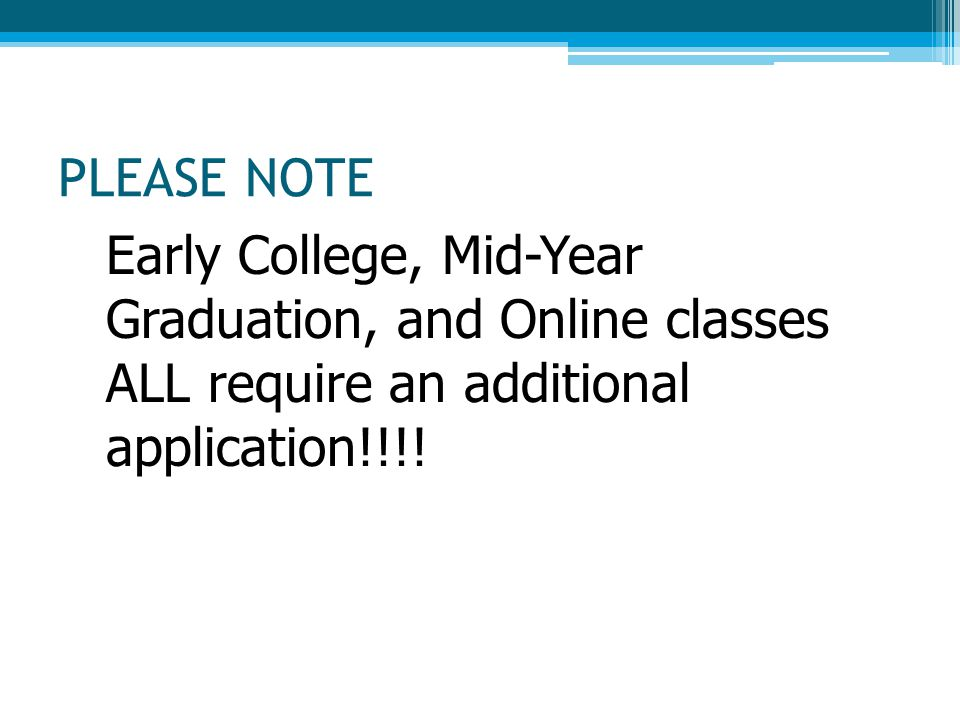 PLEASE NOTE Early College, Mid-Year Graduation, and Online classes ALL require an additional application!!!!