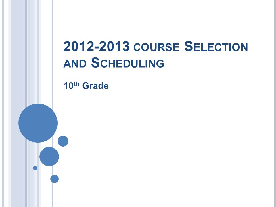 2012-2013 COURSE S ELECTION AND S CHEDULING 10 th Grade