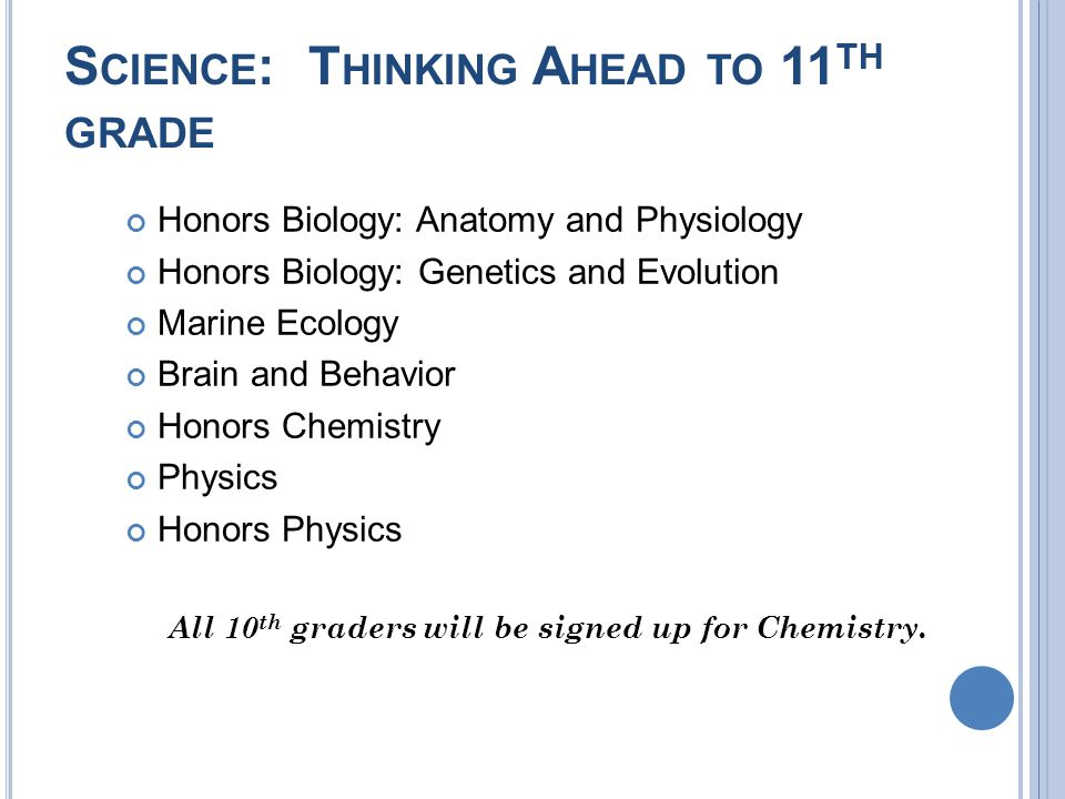S CIENCE : T HINKING A HEAD TO 11 TH GRADE Honors Biology: Anatomy and Physiology Honors Biology: Genetics and Evolution Marine Ecology Brain and Behavior Honors Chemistry Physics Honors Physics All 10 th graders will be signed up for Chemistry.