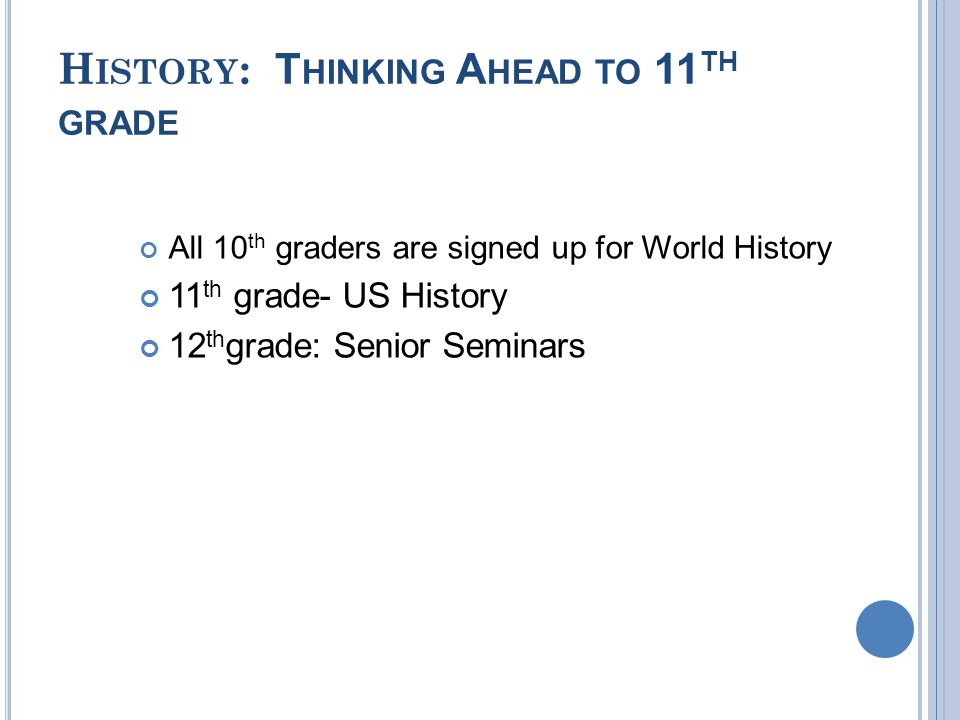 H ISTORY : T HINKING A HEAD TO 11 TH GRADE All 10 th graders are signed up for World History 11 th grade- US History 12 th grade: Senior Seminars