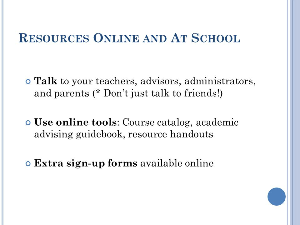 R ESOURCES O NLINE AND A T S CHOOL Talk to your teachers, advisors, administrators, and parents (* Dont just talk to friends!) Use online tools : Course catalog, academic advising guidebook, resource handouts Extra sign-up forms available online