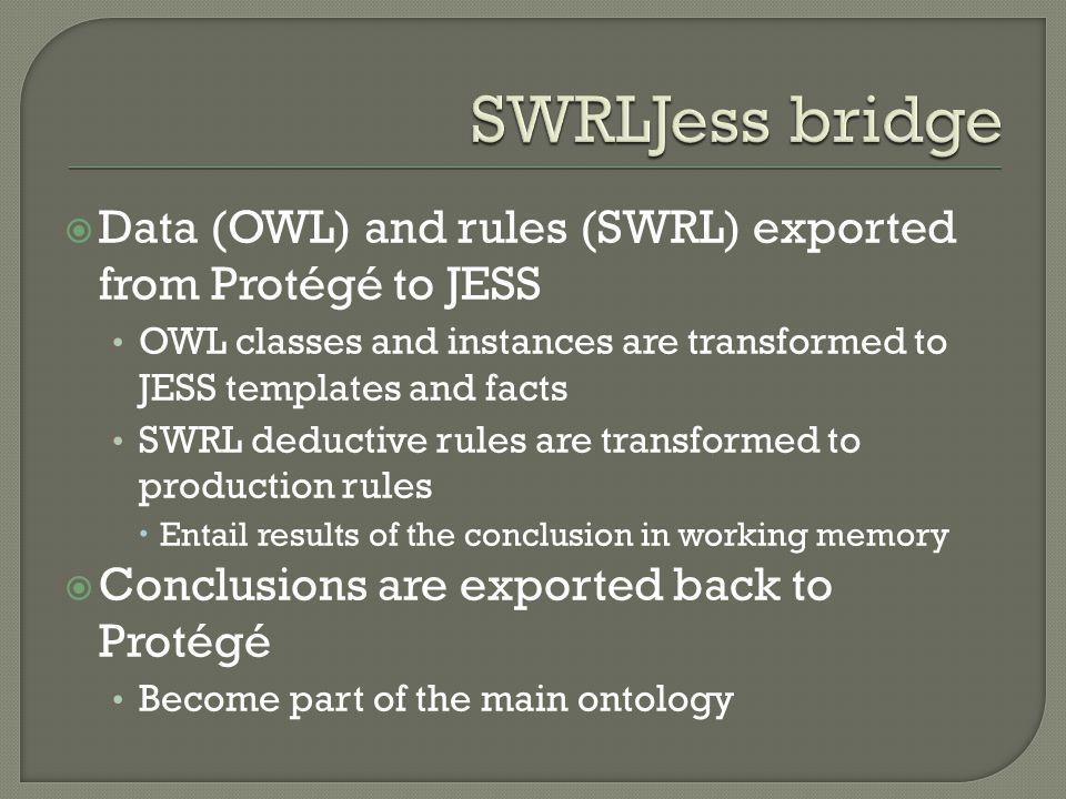 Data (OWL) and rules (SWRL) exported from Protégé to JESS OWL classes and instances are transformed to JESS templates and facts SWRL deductive rules are transformed to production rules Entail results of the conclusion in working memory Conclusions are exported back to Protégé Become part of the main ontology