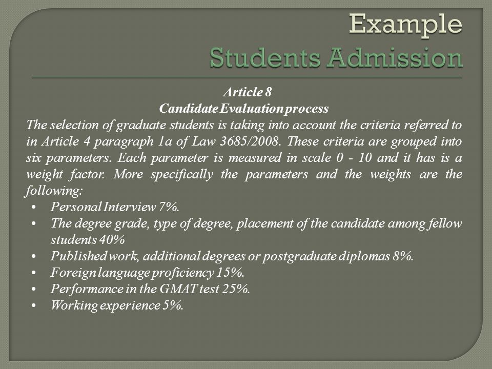 Article 8 Candidate Evaluation process The selection of graduate students is taking into account the criteria referred to in Article 4 paragraph 1a of Law 3685/2008.