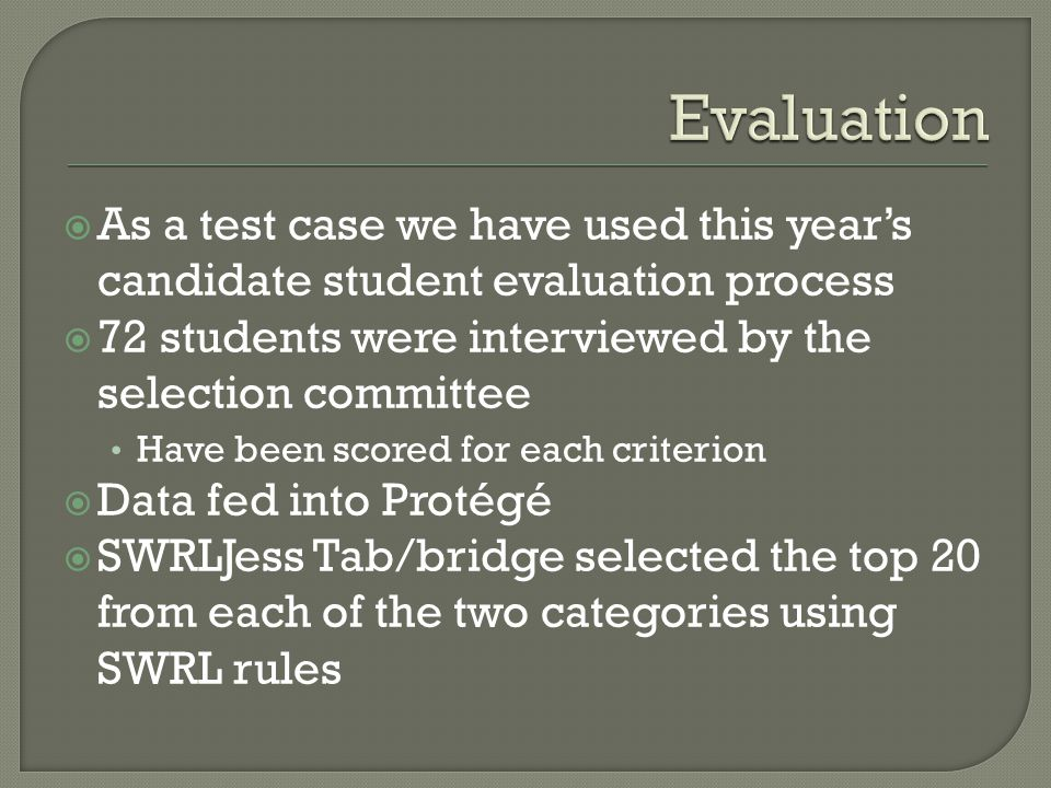 As a test case we have used this years candidate student evaluation process 72 students were interviewed by the selection committee Have been scored for each criterion Data fed into Protégé SWRLJess Tab/bridge selected the top 20 from each of the two categories using SWRL rules