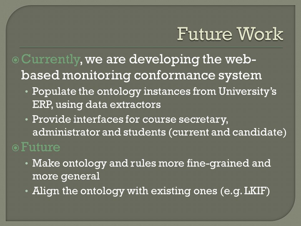 Currently, we are developing the web- based monitoring conformance system Populate the ontology instances from Universitys ERP, using data extractors Provide interfaces for course secretary, administrator and students (current and candidate) Future Make ontology and rules more fine-grained and more general Align the ontology with existing ones (e.g.