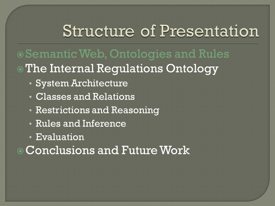 Semantic Web, Ontologies and Rules The Internal Regulations Ontology System Architecture Classes and Relations Restrictions and Reasoning Rules and Inference Evaluation Conclusions and Future Work